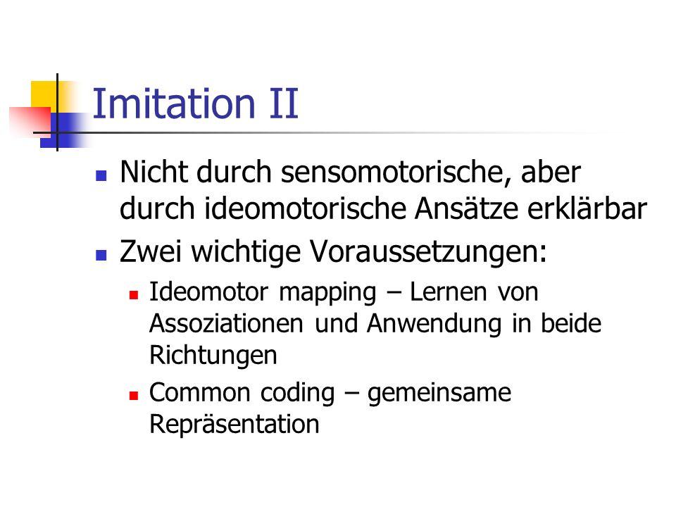 Imitation IINicht durch sensomotorische, aber durch ideomotorische Ansätze erklärbar. Zwei wichtige Voraussetzungen: