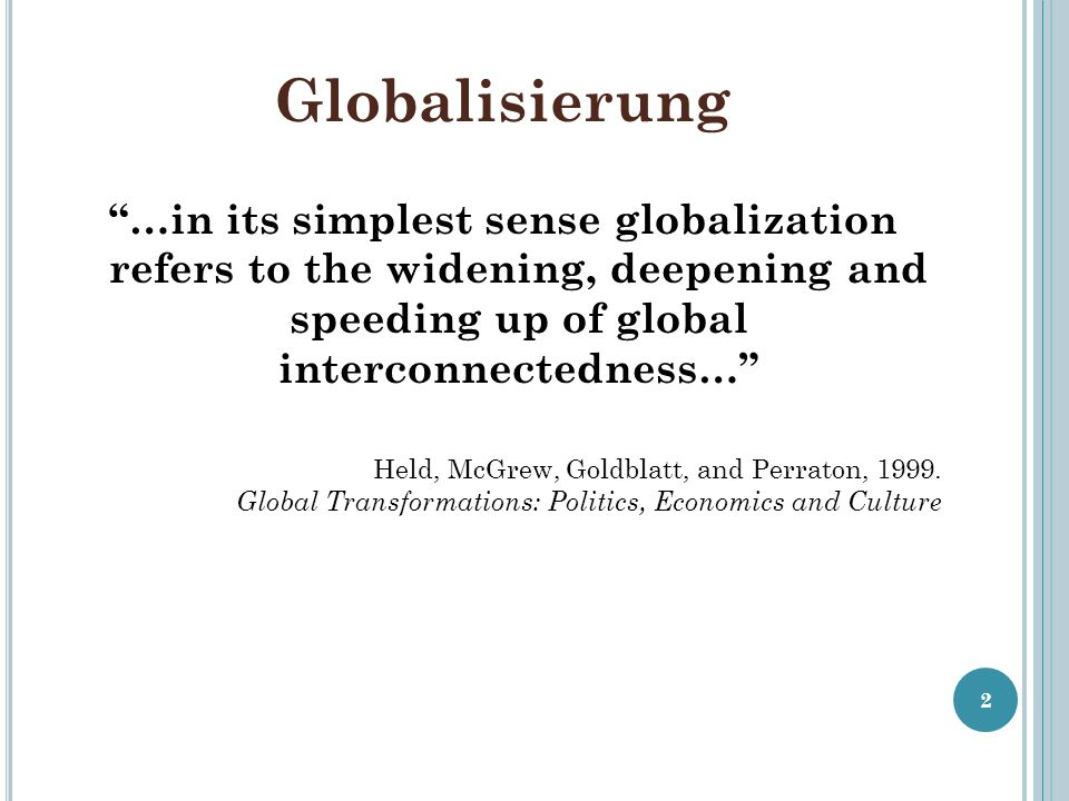 Globalisierung …in its simplest sense globalization refers to the widening, deepening and speeding up of global interconnectedness…