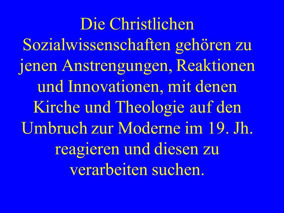 Die Christlichen Sozialwissenschaften gehören zu jenen Anstrengungen, Reaktionen und Innovationen, mit denen Kirche und Theologie auf den Umbruch zur Moderne im 19.