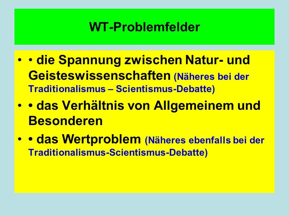 WT-Problemfelder • die Spannung zwischen Natur- und Geisteswissenschaften (Näheres bei der Traditionalismus – Scientismus-Debatte)