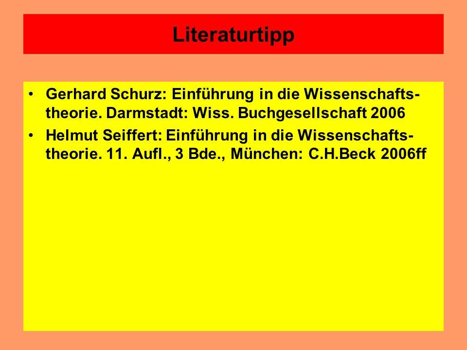 Literaturtipp Gerhard Schurz: Einführung in die Wissenschafts-theorie. Darmstadt: Wiss. Buchgesellschaft 2006.