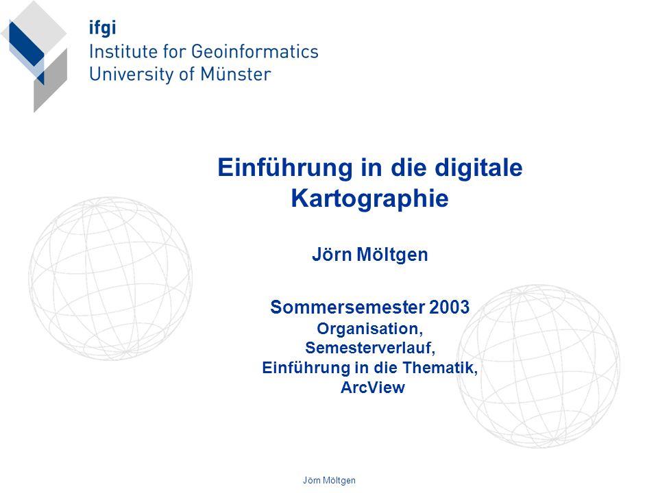 Einführung in die digitale Kartographie Jörn Möltgen Sommersemester 2003 Organisation, Semesterverlauf, Einführung in die Thematik, ArcView