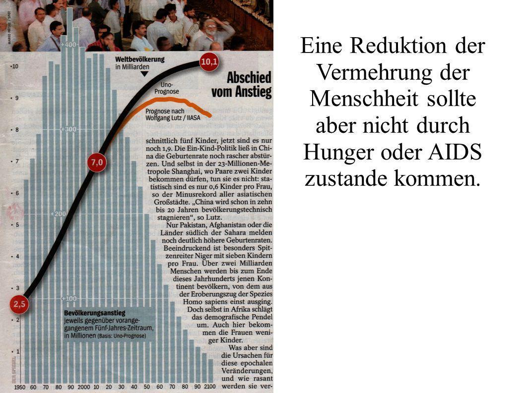 Eine Reduktion der Vermehrung der Menschheit sollte aber nicht durch Hunger oder AIDS zustande kommen.
