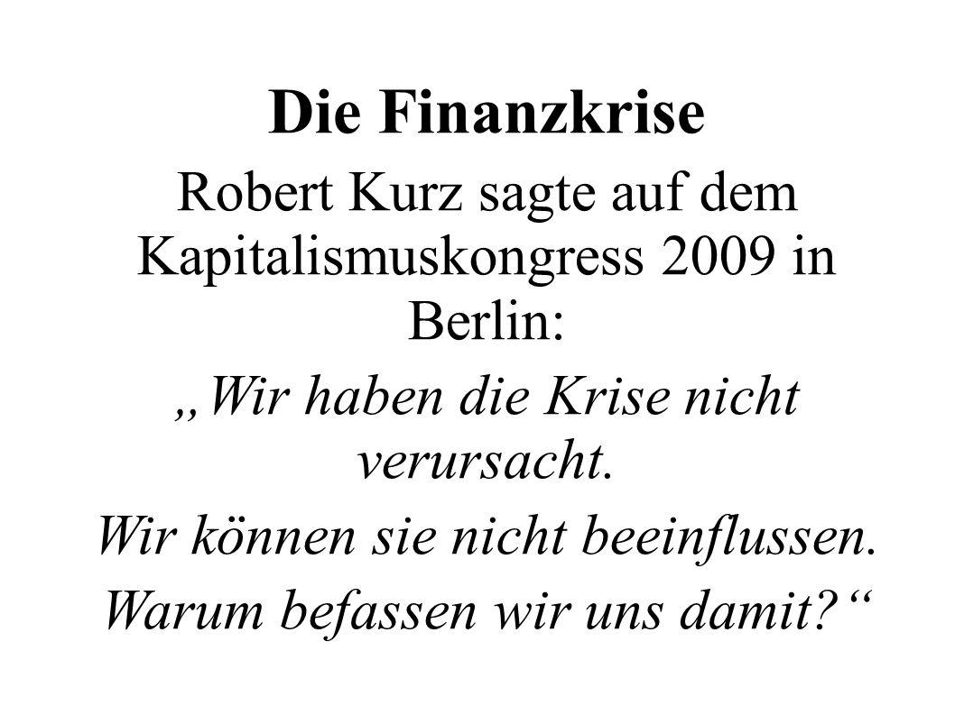 """Die Finanzkrise Robert Kurz sagte auf dem Kapitalismuskongress 2009 in Berlin: """"Wir haben die Krise nicht verursacht."""