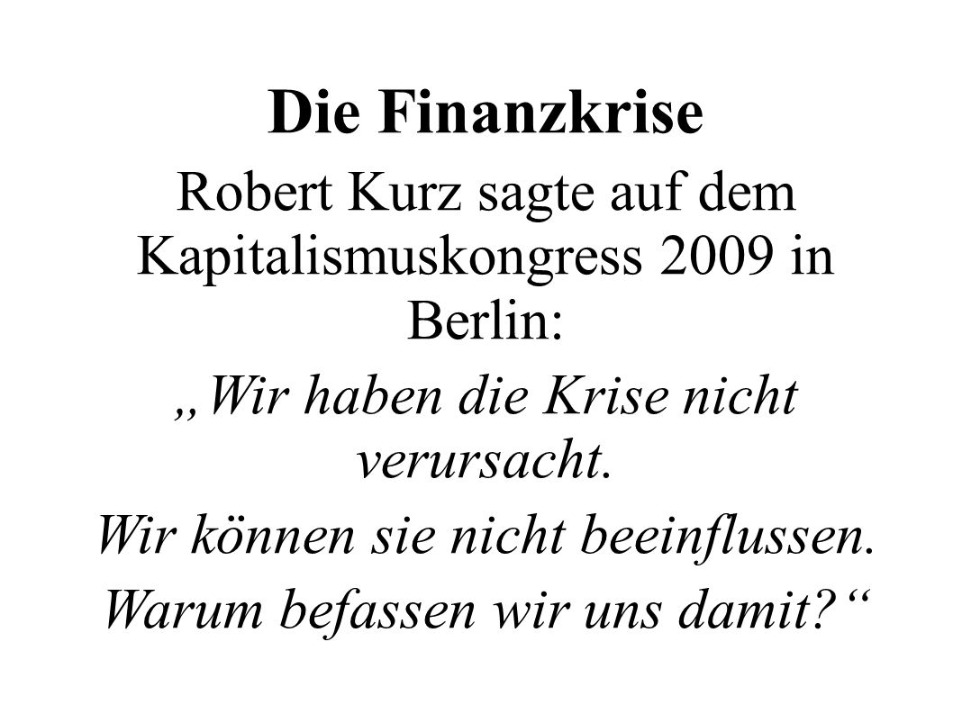 """Die FinanzkriseRobert Kurz sagte auf dem Kapitalismuskongress 2009 in Berlin: """"Wir haben die Krise nicht verursacht."""