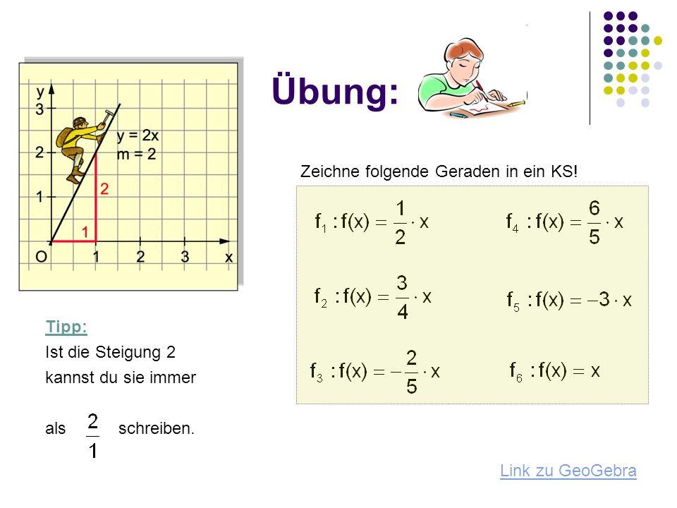 Übung: Zeichne folgende Geraden in ein KS! Tipp: Ist die Steigung 2
