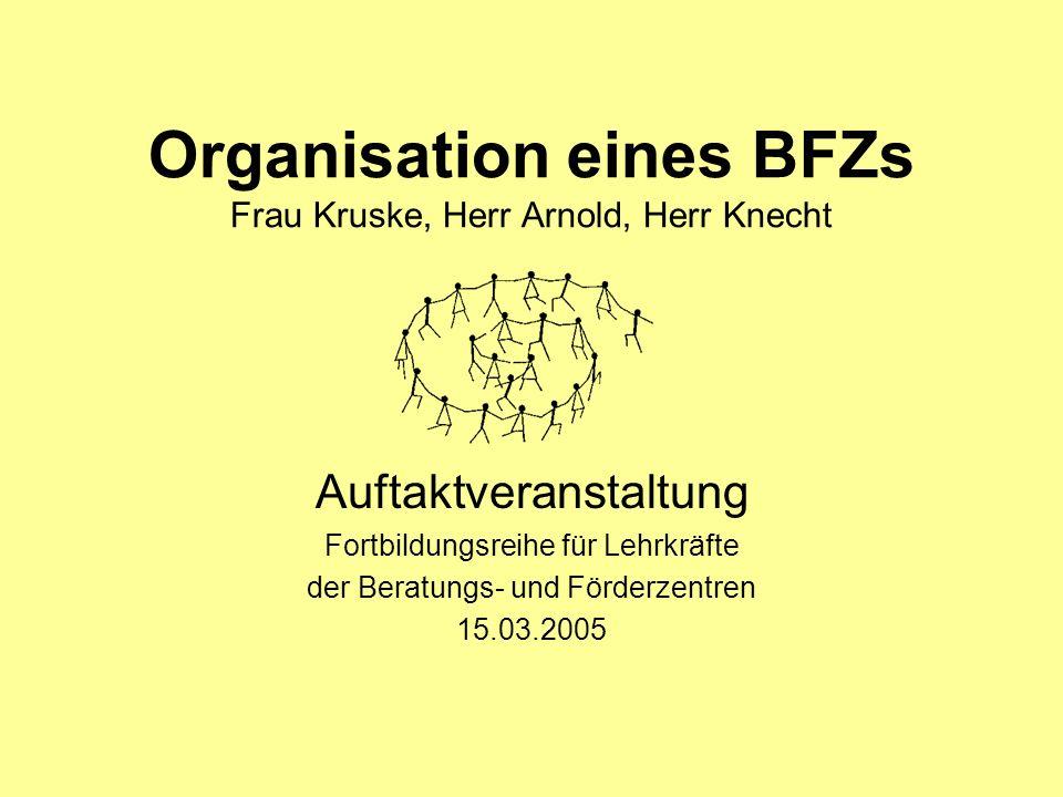 Organisation eines BFZs Frau Kruske, Herr Arnold, Herr Knecht