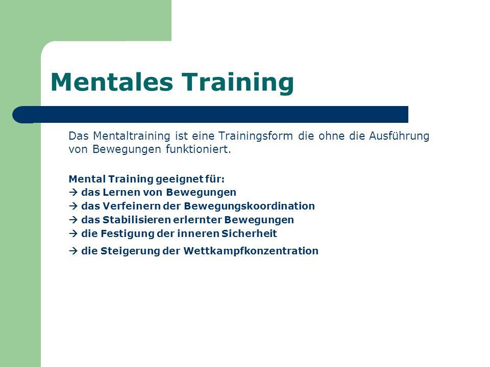 Mentales Training Das Mentaltraining ist eine Trainingsform die ohne die Ausführung von Bewegungen funktioniert.