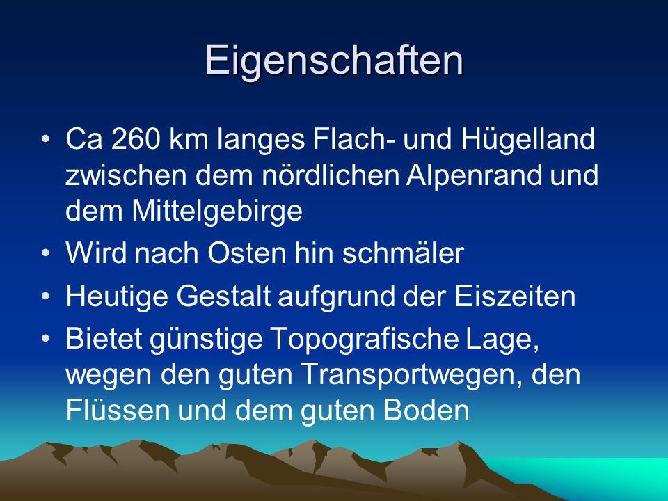 Eigenschaften Ca 260 km langes Flach- und Hügelland zwischen dem nördlichen Alpenrand und dem Mittelgebirge.
