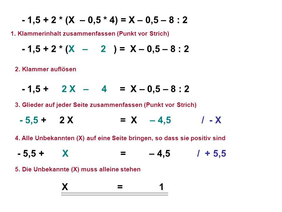 - 1,5 + 2 * (X – 0,5 * 4) = X – 0,5 – 8 : 2 1. Klammerinhalt zusammenfassen (Punkt vor Strich) - 1,5 + 2 * (X – 2 ) = X – 0,5 – 8 : 2.