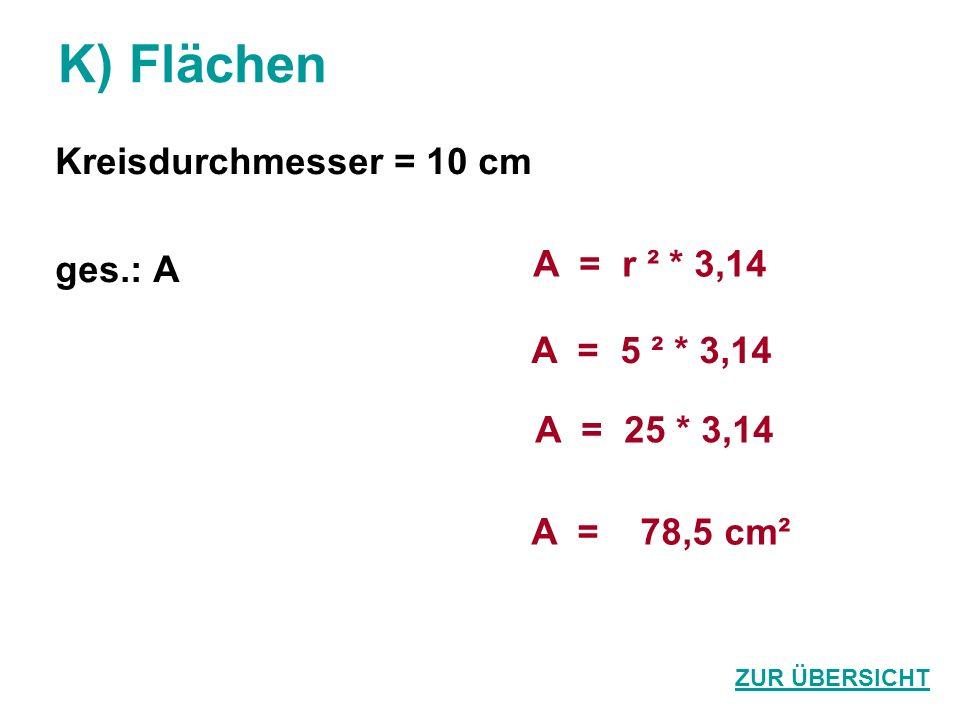 K) Flächen Kreisdurchmesser = 10 cm ges.: A A = r ² * 3,14