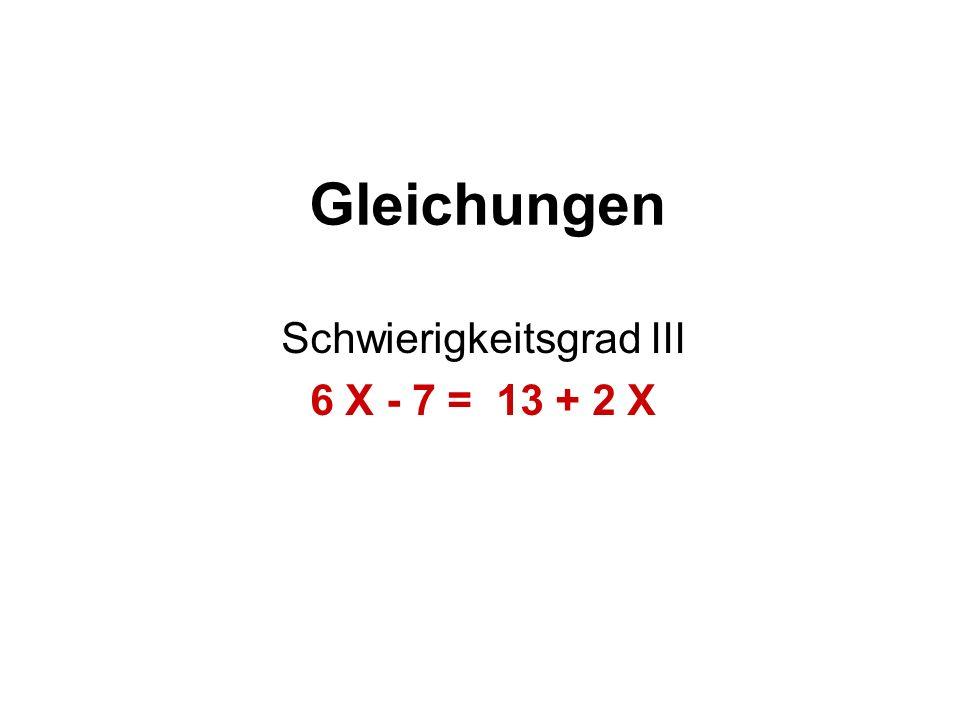 Schwierigkeitsgrad III 6 X - 7 = 13 + 2 X