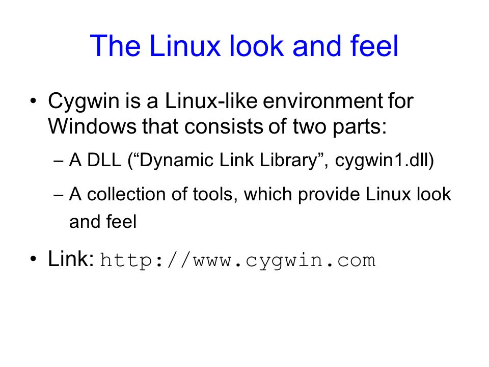The Linux look and feelCygwin is a Linux-like environment for Windows that consists of two parts: A DLL ( Dynamic Link Library , cygwin1.dll)