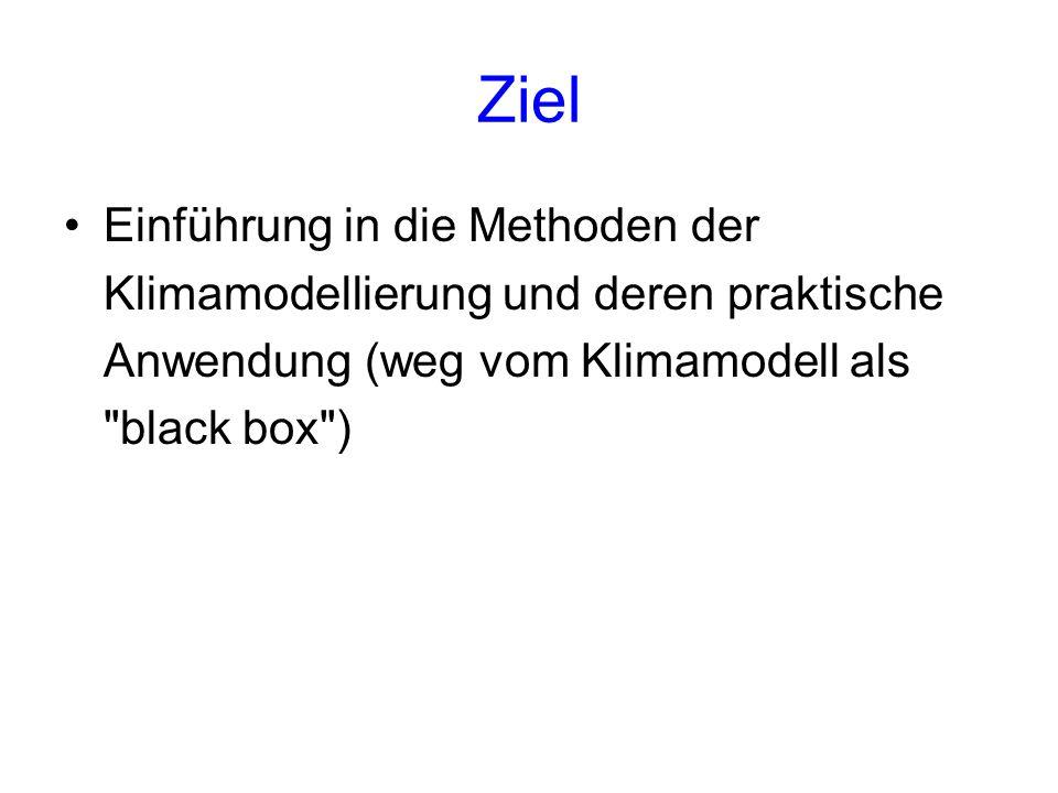 Ziel Einführung in die Methoden der Klimamodellierung und deren praktische Anwendung (weg vom Klimamodell als black box )