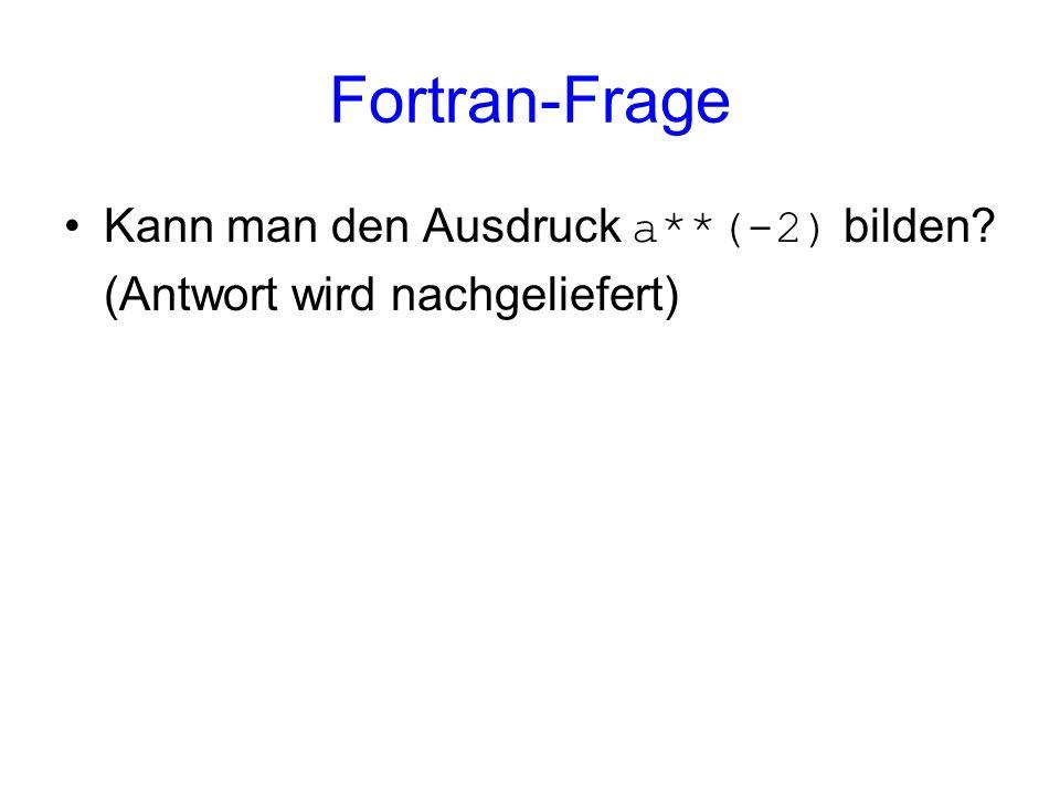 Fortran-Frage Kann man den Ausdruck a**(-2) bilden (Antwort wird nachgeliefert)