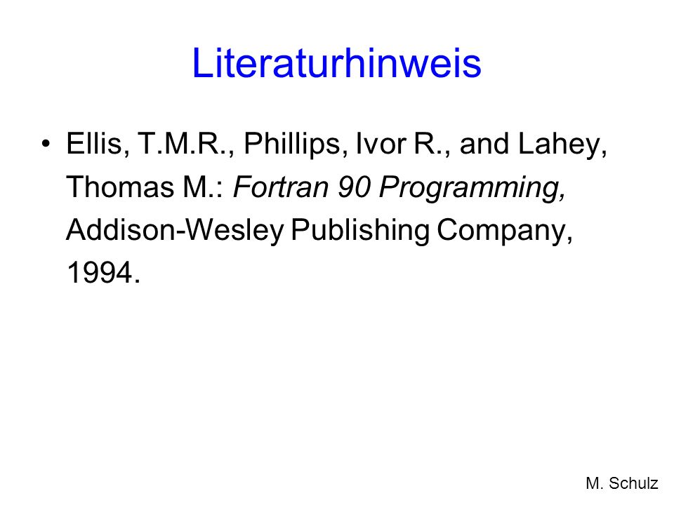 Literaturhinweis Ellis, T.M.R., Phillips, Ivor R., and Lahey, Thomas M.: Fortran 90 Programming, Addison-Wesley Publishing Company, 1994.