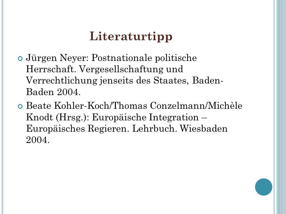 Literaturtipp Jürgen Neyer: Postnationale politische Herrschaft. Vergesellschaftung und Verrechtlichung jenseits des Staates, Baden- Baden 2004.