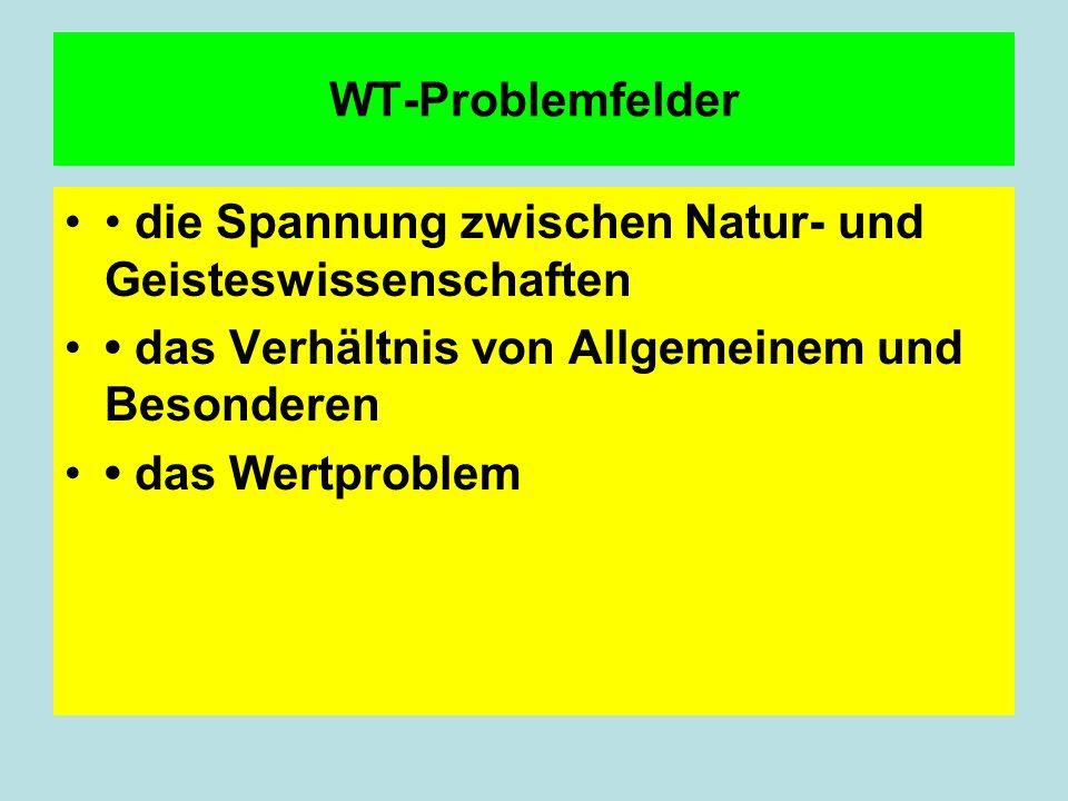 WT-Problemfelder• die Spannung zwischen Natur- und Geisteswissenschaften. • das Verhältnis von Allgemeinem und Besonderen.