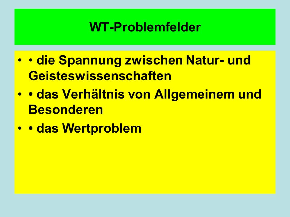 WT-Problemfelder • die Spannung zwischen Natur- und Geisteswissenschaften. • das Verhältnis von Allgemeinem und Besonderen.