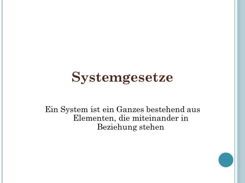 Systemgesetze Ein System ist ein Ganzes bestehend aus Elementen, die miteinander in Beziehung stehen.