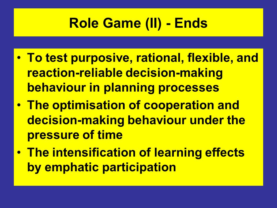 Role Game (II) - EndsTo test purposive, rational, flexible, and reaction-reliable decision-making behaviour in planning processes.