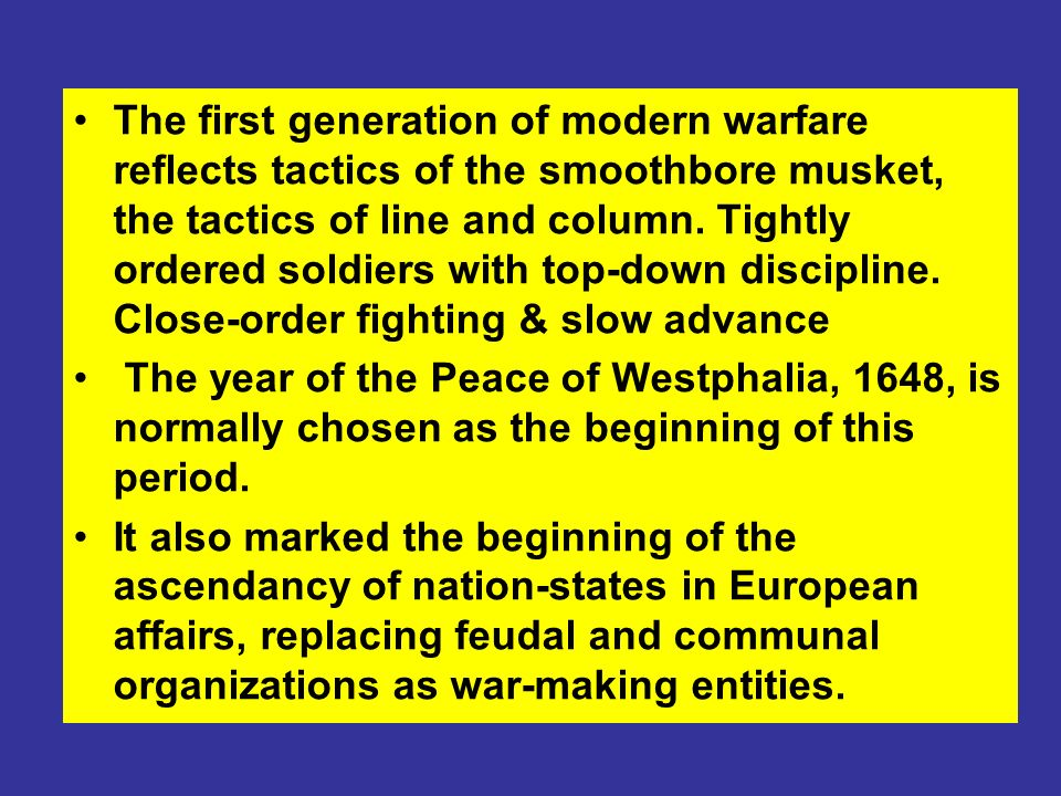 The first generation of modern warfare reflects tactics of the smoothbore musket, the tactics of line and column. Tightly ordered soldiers with top-down discipline. Close-order fighting & slow advance