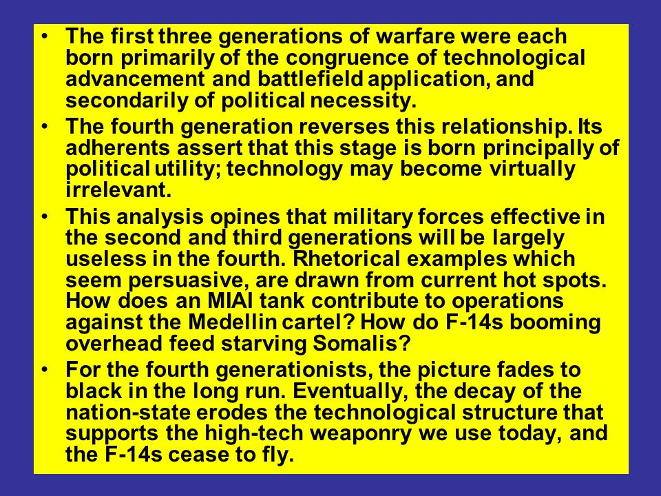 The first three generations of warfare were each born primarily of the congruence of technological advancement and battlefield application, and secondarily of political necessity.