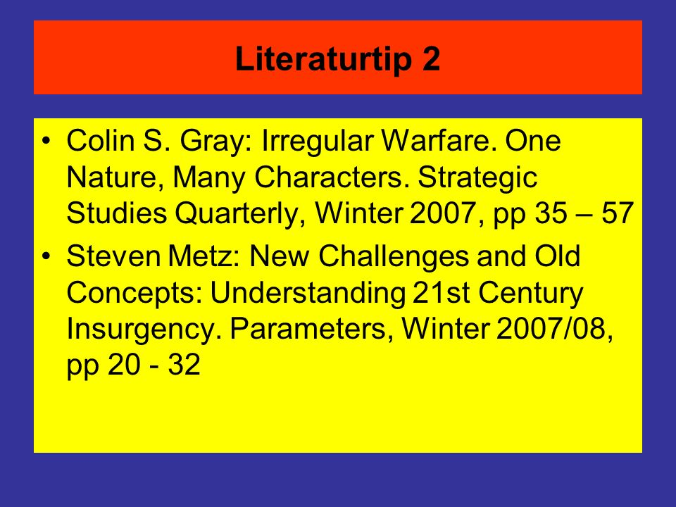 Literaturtip 2 Colin S. Gray: Irregular Warfare. One Nature, Many Characters. Strategic Studies Quarterly, Winter 2007, pp 35 – 57.