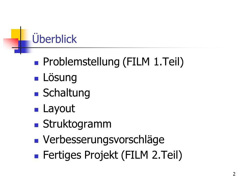 Überblick Problemstellung (FILM 1.Teil) Lösung. Schaltung. Layout. Struktogramm. Verbesserungsvorschläge.