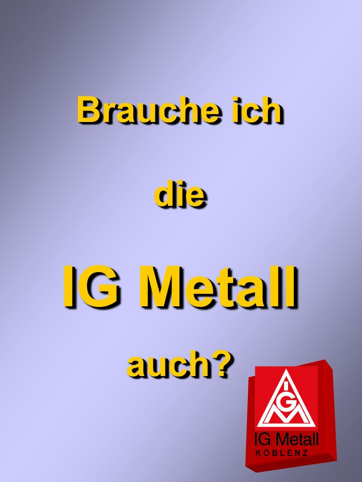 Brauche ich die IG Metall auch K O B L E N Z