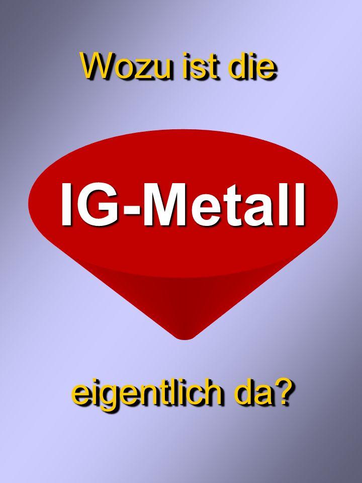 Wozu ist die eigentlich da IG-Metall