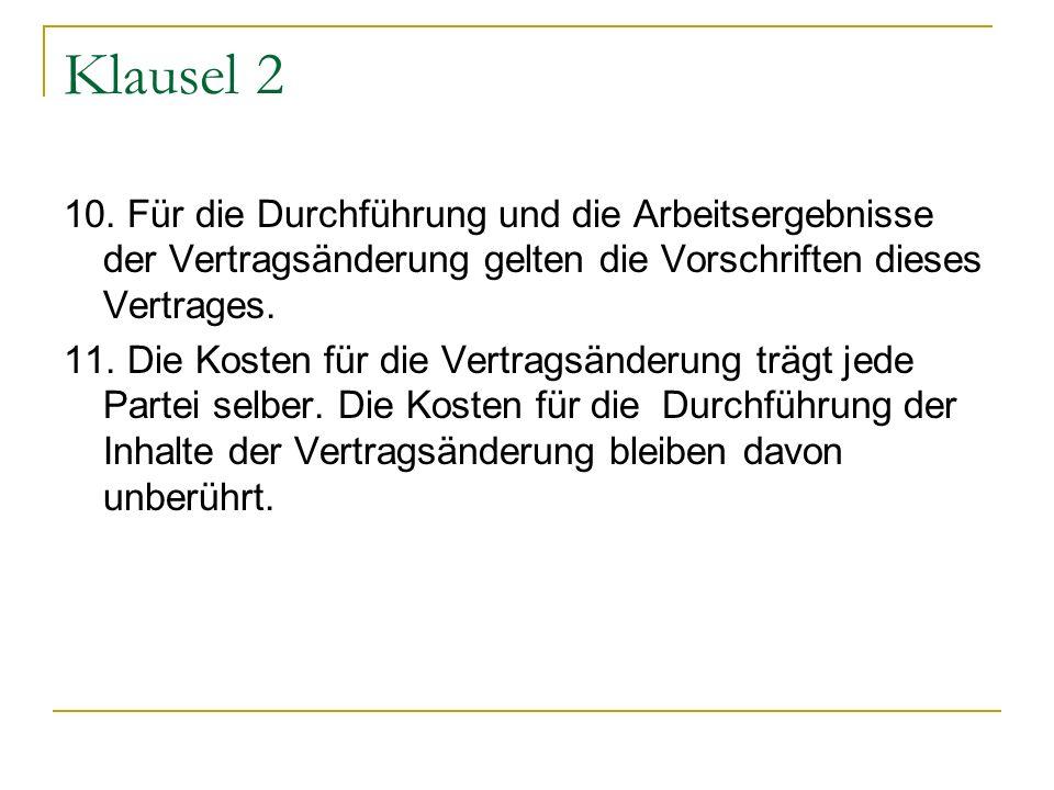 Klausel 2 10. Für die Durchführung und die Arbeitsergebnisse der Vertragsänderung gelten die Vorschriften dieses Vertrages.