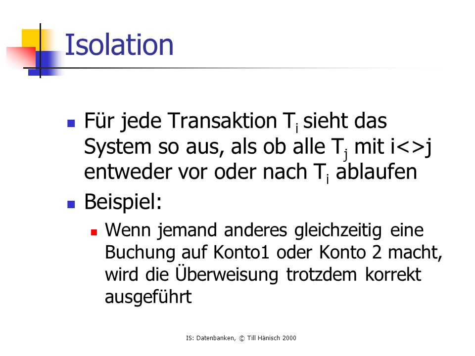 Isolation Für jede Transaktion Ti sieht das System so aus, als ob alle Tj mit i<>j entweder vor oder nach Ti ablaufen.