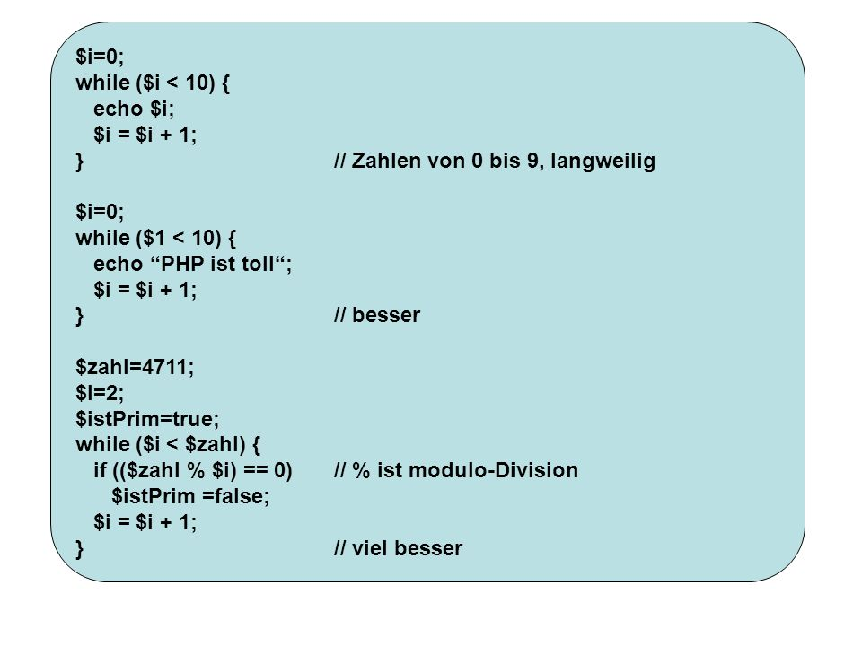$i=0; while ($i < 10) { echo $i; $i = $i + 1; } // Zahlen von 0 bis 9, langweilig. while ($1 < 10) {