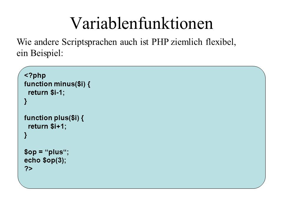 Variablenfunktionen Wie andere Scriptsprachen auch ist PHP ziemlich flexibel, ein Beispiel: < php.