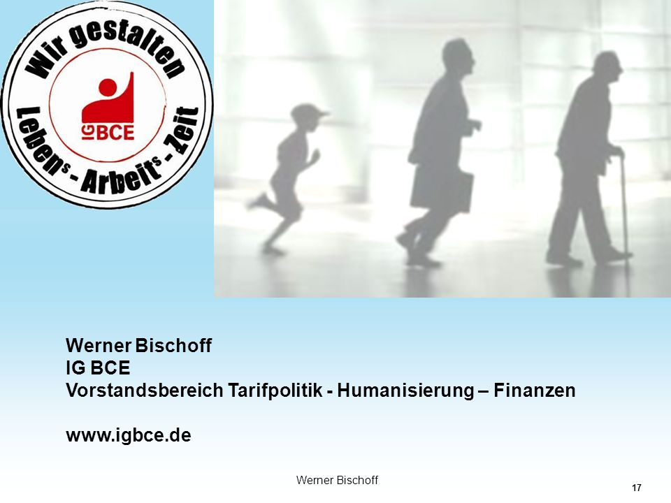 Werner Bischoff IG BCE Vorstandsbereich Tarifpolitik - Humanisierung – Finanzen www.igbce.de