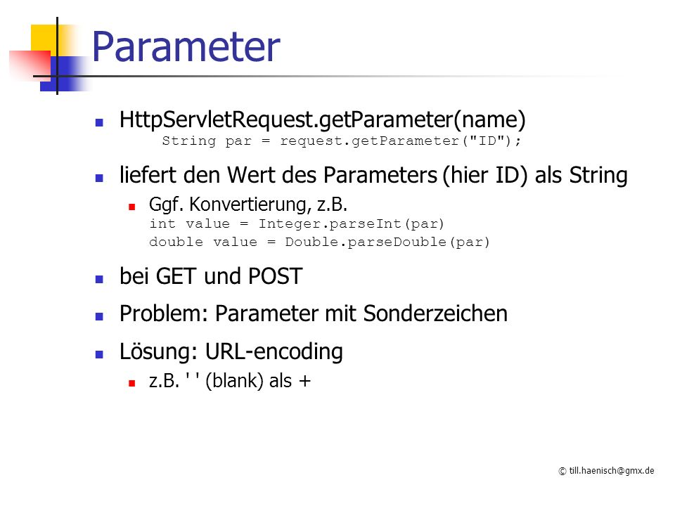Parameter HttpServletRequest.getParameter(name) String par = request.getParameter( ID ); liefert den Wert des Parameters (hier ID) als String.