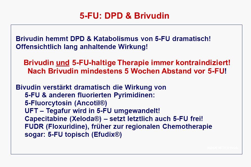 5-FU: DPD & Brivudin Brivudin hemmt DPD & Katabolismus von 5-FU dramatisch! Offensichtlich lang anhaltende Wirkung!