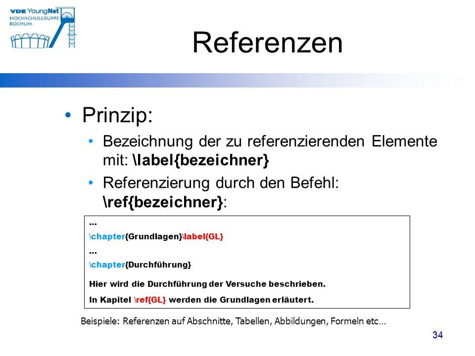 Referenzen Prinzip: Bezeichnung der zu referenzierenden Elemente mit: \label{bezeichner} Referenzierung durch den Befehl: \ref{bezeichner}: