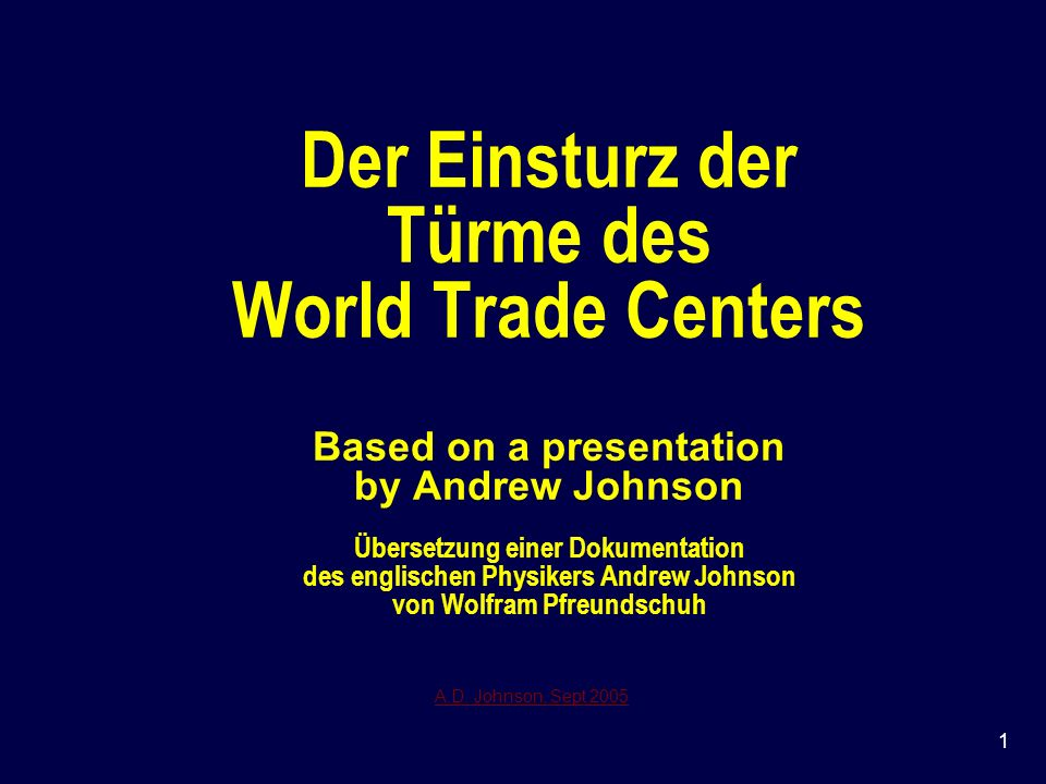 Der Einsturz der Türme des World Trade Centers Based on a presentation by Andrew Johnson Übersetzung einer Dokumentation des englischen Physikers Andrew Johnson von Wolfram Pfreundschuh