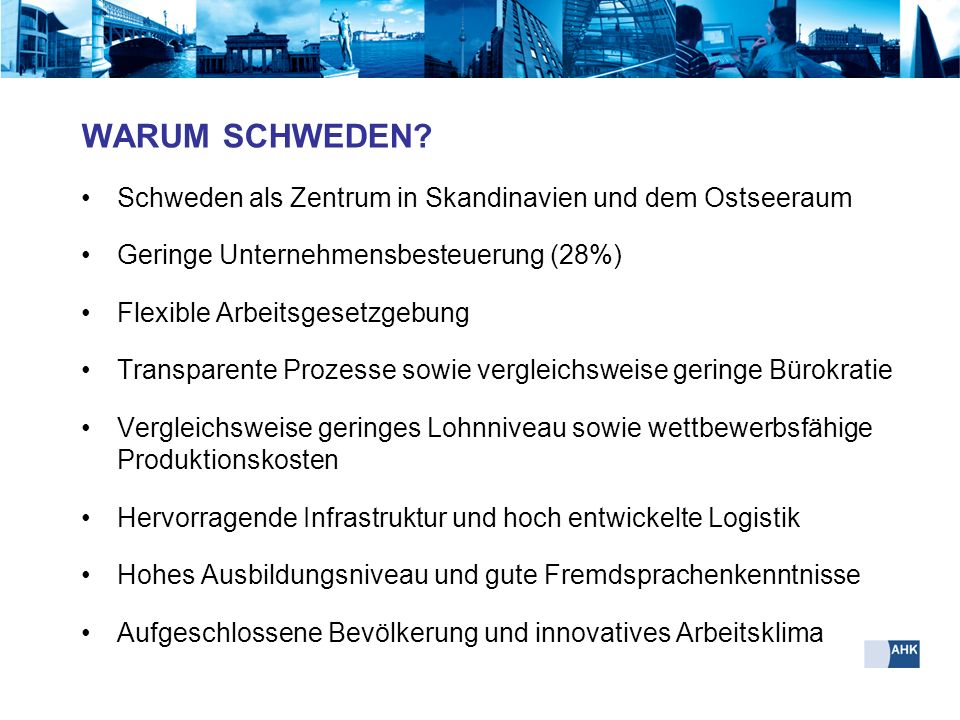 WARUM SCHWEDEN Schweden als Zentrum in Skandinavien und dem Ostseeraum. Geringe Unternehmensbesteuerung (28%)
