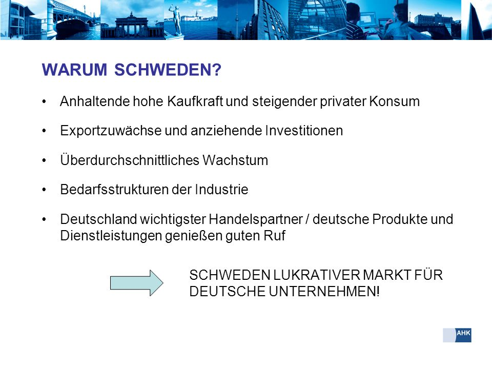 WARUM SCHWEDEN Anhaltende hohe Kaufkraft und steigender privater Konsum. Exportzuwächse und anziehende Investitionen.