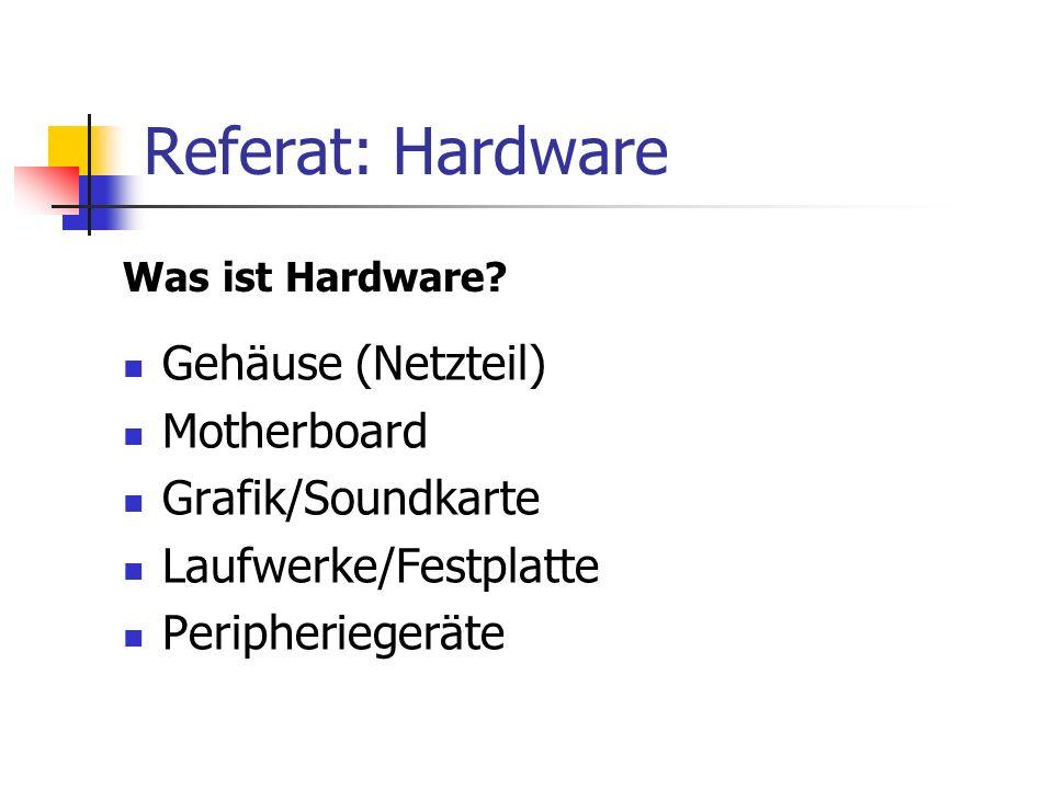 Referat: Hardware Gehäuse (Netzteil) Motherboard Grafik/Soundkarte