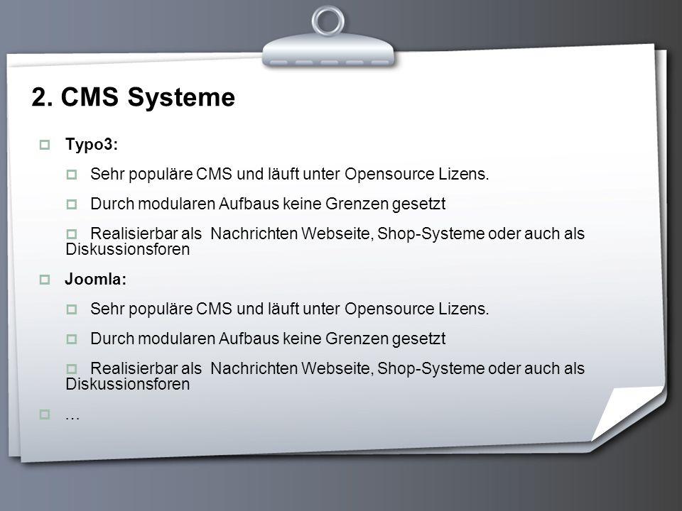 2. CMS Systeme Typo3: Sehr populäre CMS und läuft unter Opensource Lizens. Durch modularen Aufbaus keine Grenzen gesetzt.