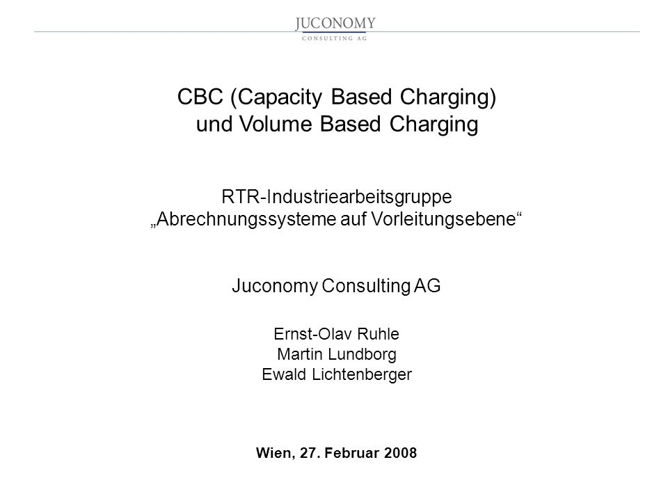 """CBC (Capacity Based Charging) und Volume Based Charging RTR-Industriearbeitsgruppe """"Abrechnungssysteme auf Vorleitungsebene Juconomy Consulting AG Ernst-Olav Ruhle Martin Lundborg Ewald Lichtenberger Wien, 27."""
