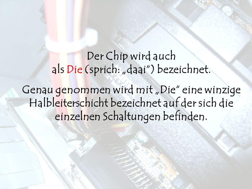 """Der Chip wird auch als Die (sprich: """"daai ) bezeichnet."""
