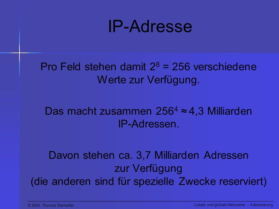 IP-Adresse Pro Feld stehen damit 28 = 256 verschiedene Werte zur Verfügung. Das macht zusammen 2564 ≈ 4,3 Milliarden IP-Adressen.