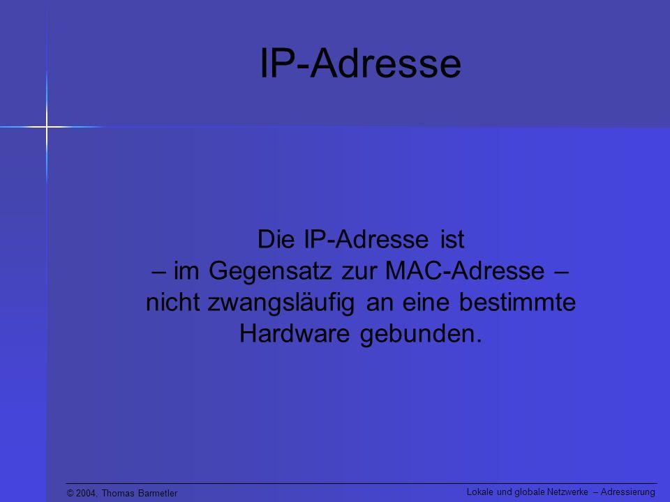 IP-Adresse Die IP-Adresse ist – im Gegensatz zur MAC-Adresse – nicht zwangsläufig an eine bestimmte Hardware gebunden.