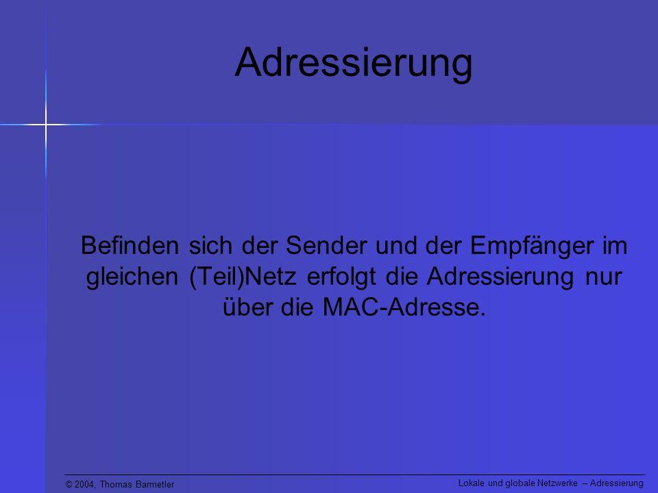 Adressierung Befinden sich der Sender und der Empfänger im gleichen (Teil)Netz erfolgt die Adressierung nur über die MAC-Adresse.