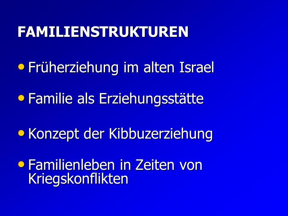 FAMILIENSTRUKTUREN Früherziehung im alten Israel. Familie als Erziehungsstätte. Konzept der Kibbuzerziehung.